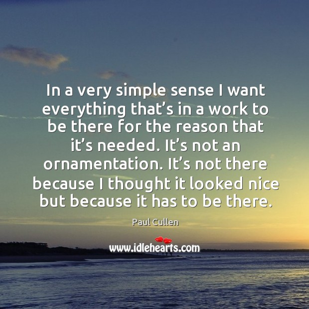 In a very simple sense I want everything that's in a work to be there for the reason that it's needed. Image