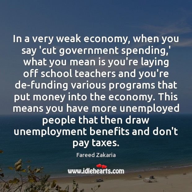 In a very weak economy, when you say 'cut government spending,' Image