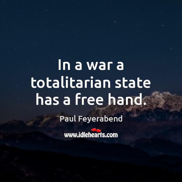 In a war a totalitarian state has a free hand. Paul Feyerabend Picture Quote