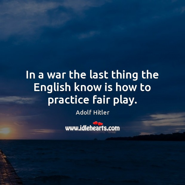 In a war the last thing the English know is how to practice fair play. Adolf Hitler Picture Quote