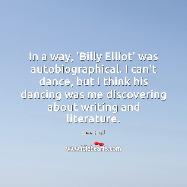 In a way, 'Billy Elliot' was autobiographical. I can't dance, but I Lee Hall Picture Quote