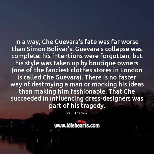 In a way, Che Guevara's fate was far worse than Simon Bolivar's. Paul Theroux Picture Quote