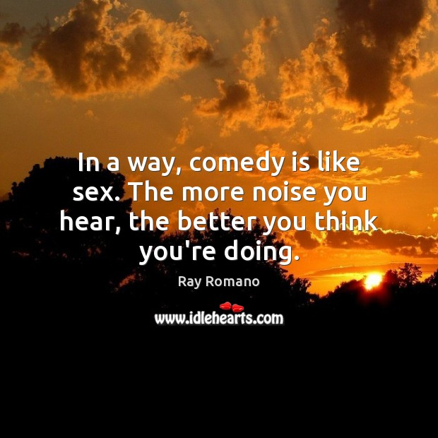 In a way, comedy is like sex. The more noise you hear, the better you think you're doing. Image