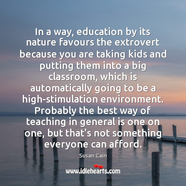 In a way, education by its nature favours the extrovert because you Susan Cain Picture Quote