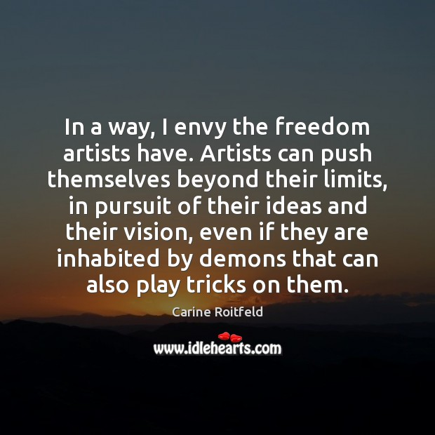 Image, In a way, I envy the freedom artists have. Artists can push