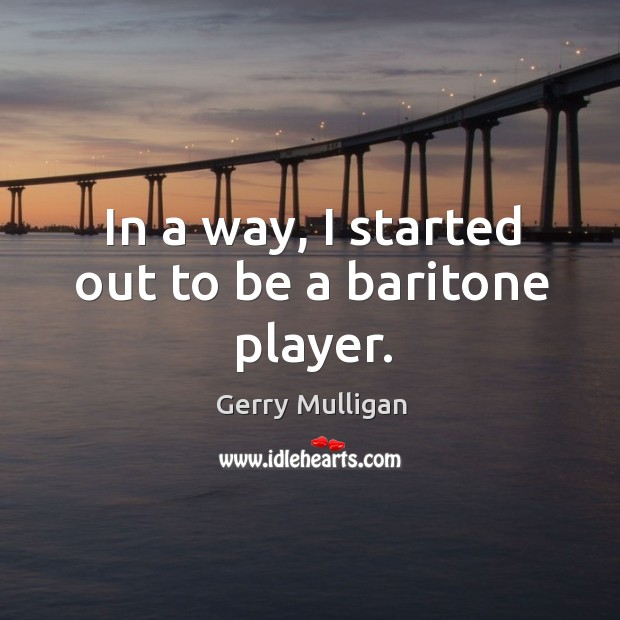 In a way, I started out to be a baritone player. Image