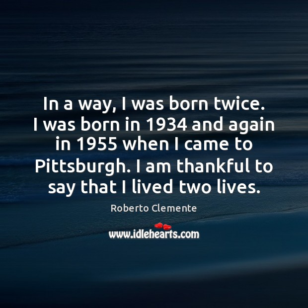In a way, I was born twice. I was born in 1934 and Thankful Quotes Image