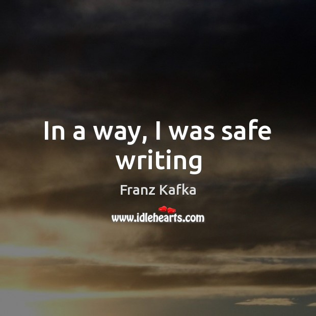 In a way, I was safe writing Franz Kafka Picture Quote