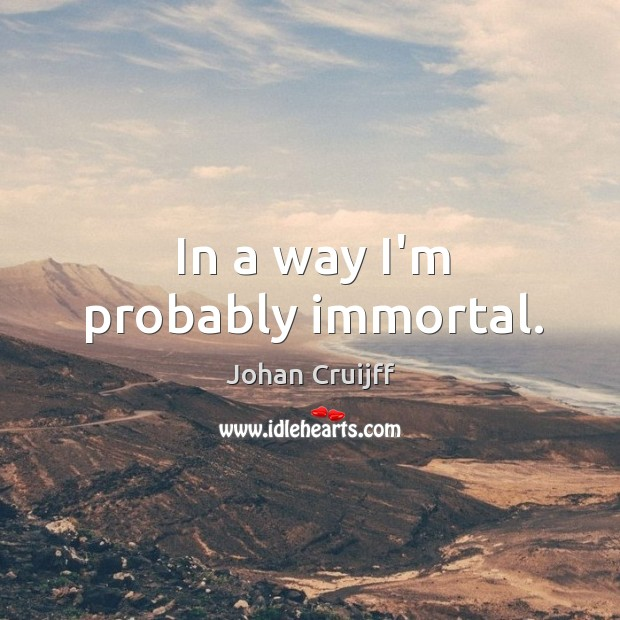 In a way I'm probably immortal. Johan Cruijff Picture Quote
