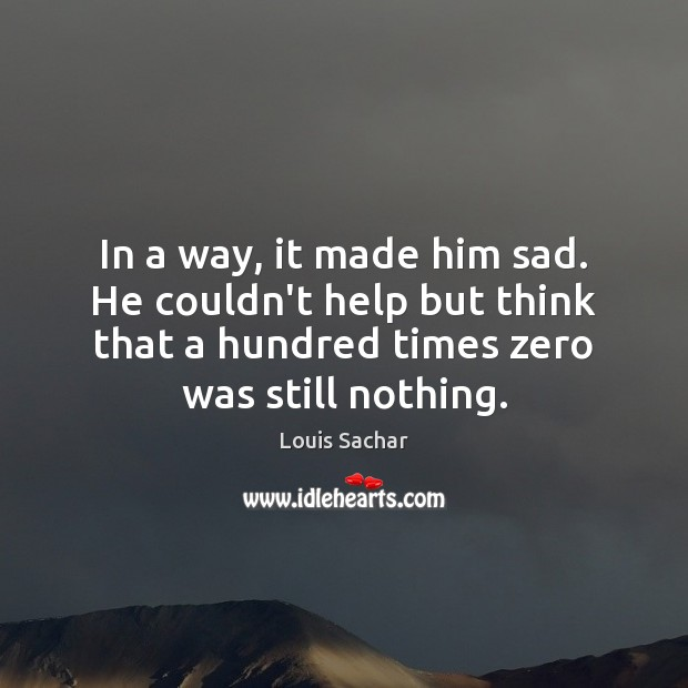 In a way, it made him sad. He couldn't help but think Louis Sachar Picture Quote