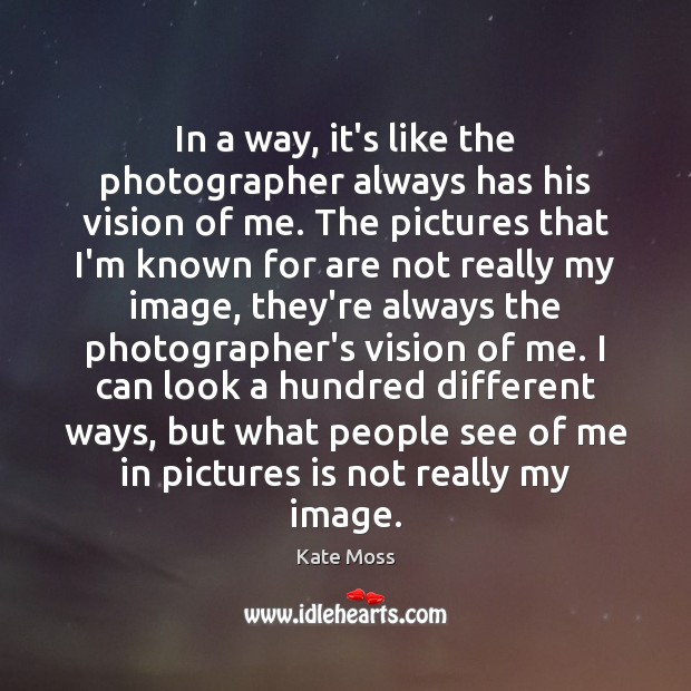 In a way, it's like the photographer always has his vision of Kate Moss Picture Quote