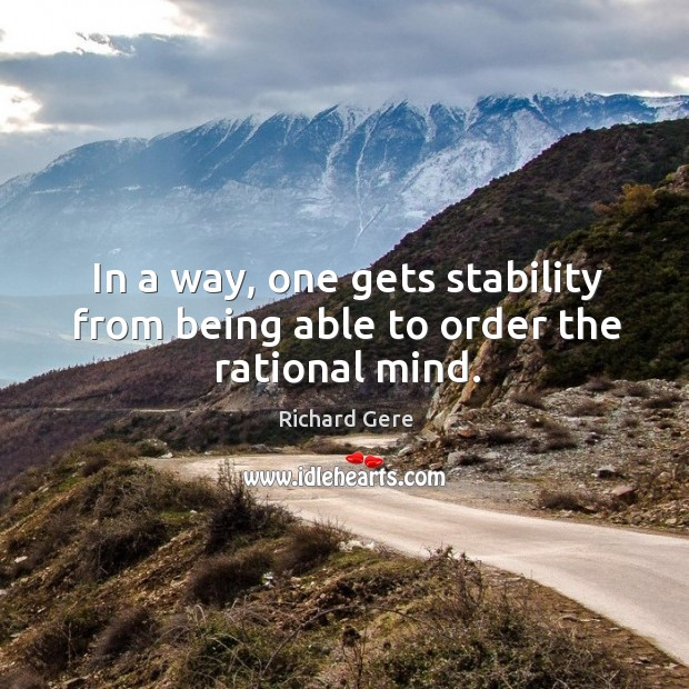 In a way, one gets stability from being able to order the rational mind. Image