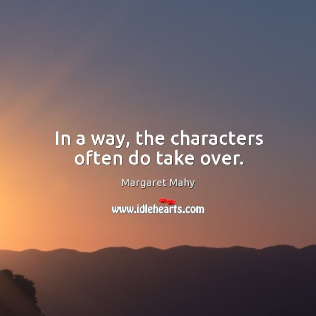 In a way, the characters often do take over. Image