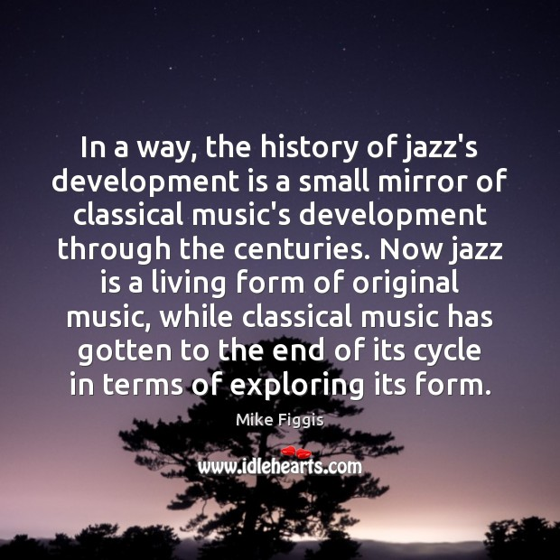 In a way, the history of jazz's development is a small mirror Mike Figgis Picture Quote