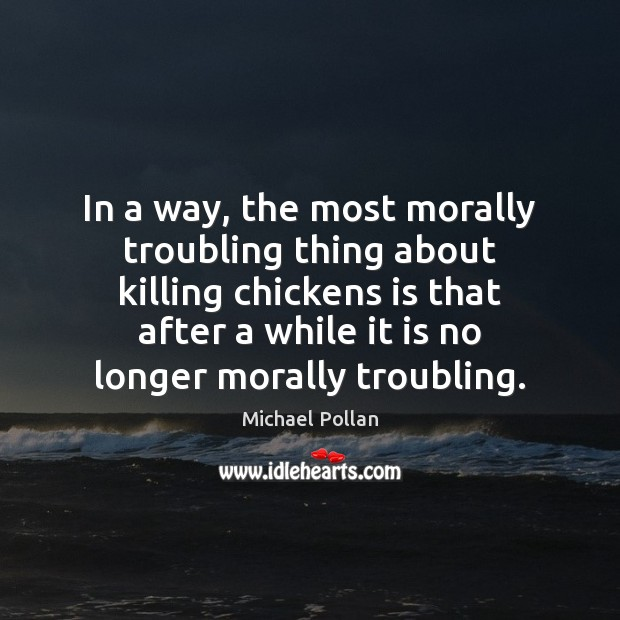 In a way, the most morally troubling thing about killing chickens is Michael Pollan Picture Quote