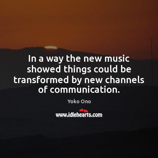 In a way the new music showed things could be transformed by Yoko Ono Picture Quote