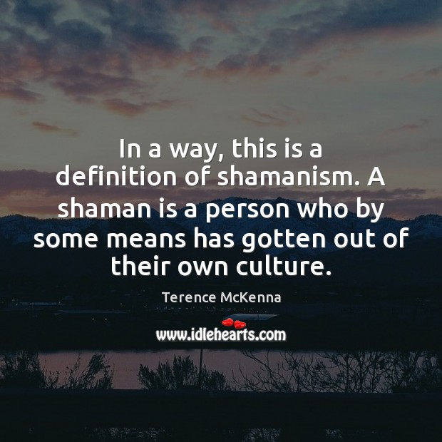 In a way, this is a definition of shamanism. A shaman is Terence McKenna Picture Quote