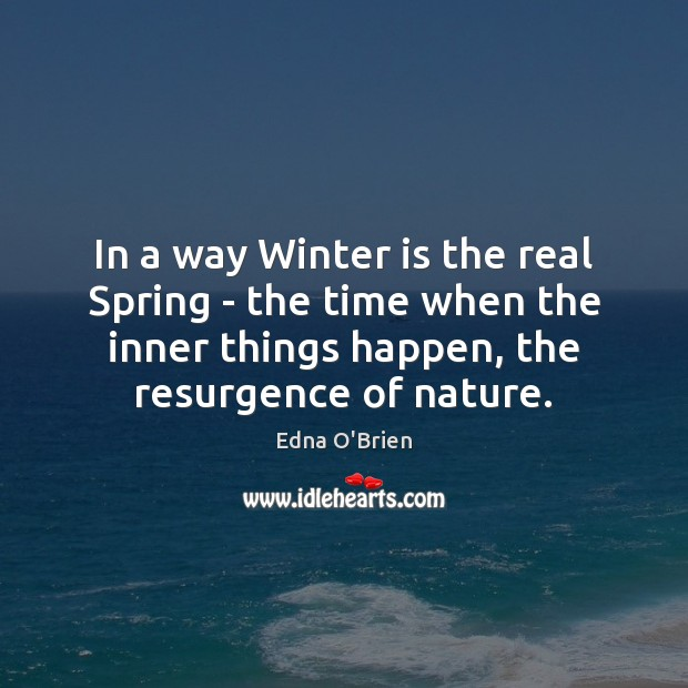 In a way Winter is the real Spring – the time when Edna O'Brien Picture Quote