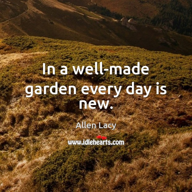 In a well-made garden every day is new. Allen Lacy Picture Quote