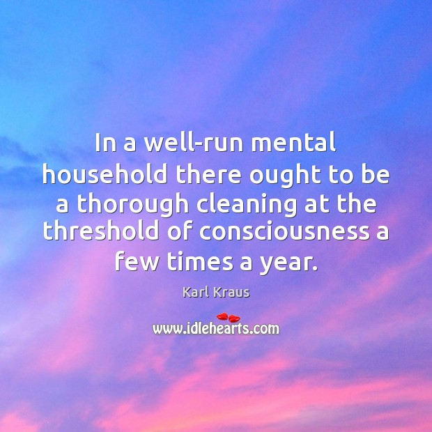 In a well-run mental household there ought to be a thorough cleaning Karl Kraus Picture Quote