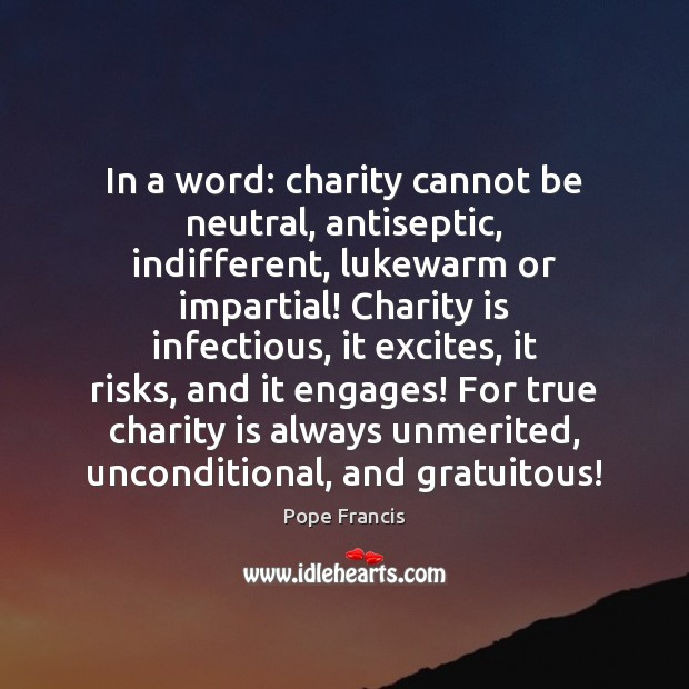 In a word: charity cannot be neutral, antiseptic, indifferent, lukewarm or impartial! Charity Quotes Image