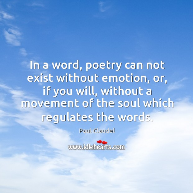 In a word, poetry can not exist without emotion, or, if you Paul Claudel Picture Quote