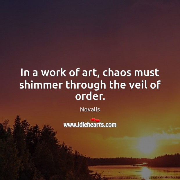 In a work of art, chaos must shimmer through the veil of order. Novalis Picture Quote
