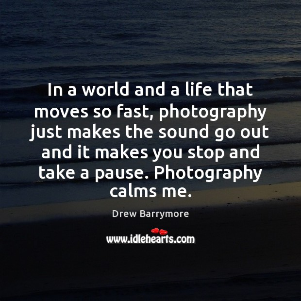 In a world and a life that moves so fast, photography just Drew Barrymore Picture Quote