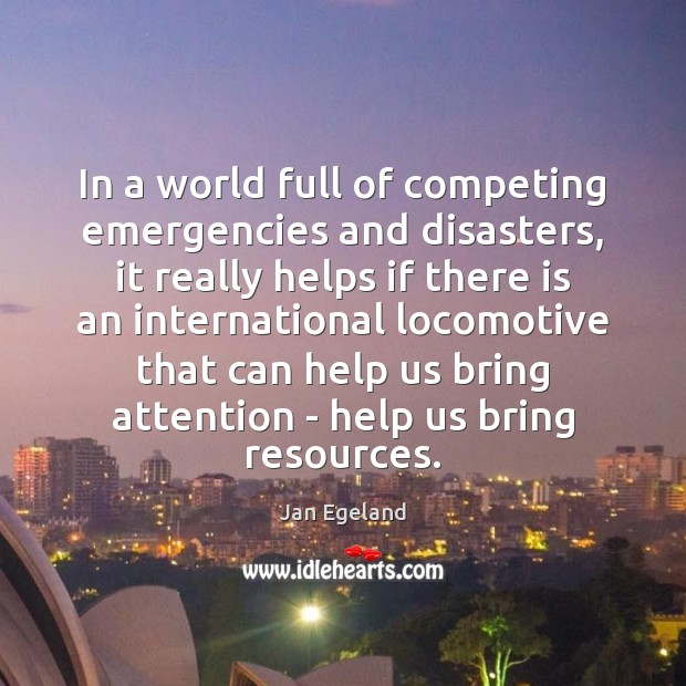 In a world full of competing emergencies and disasters, it really helps Jan Egeland Picture Quote