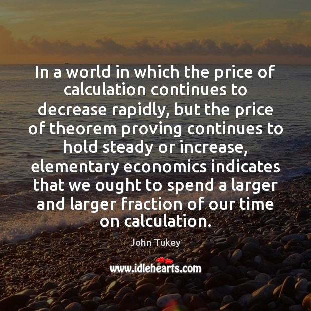 In a world in which the price of calculation continues to decrease John Tukey Picture Quote