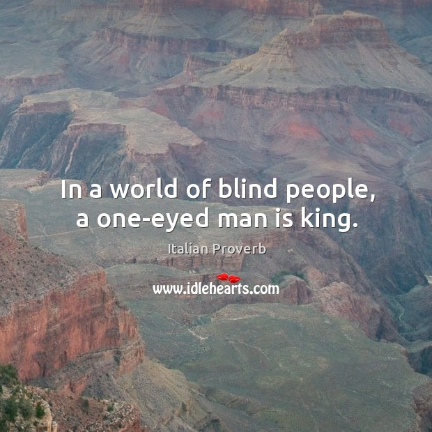 In a world of blind people, a one-eyed man is king. Image