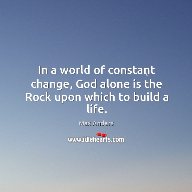 In a world of constant change, God alone is the Rock upon which to build a life. Image