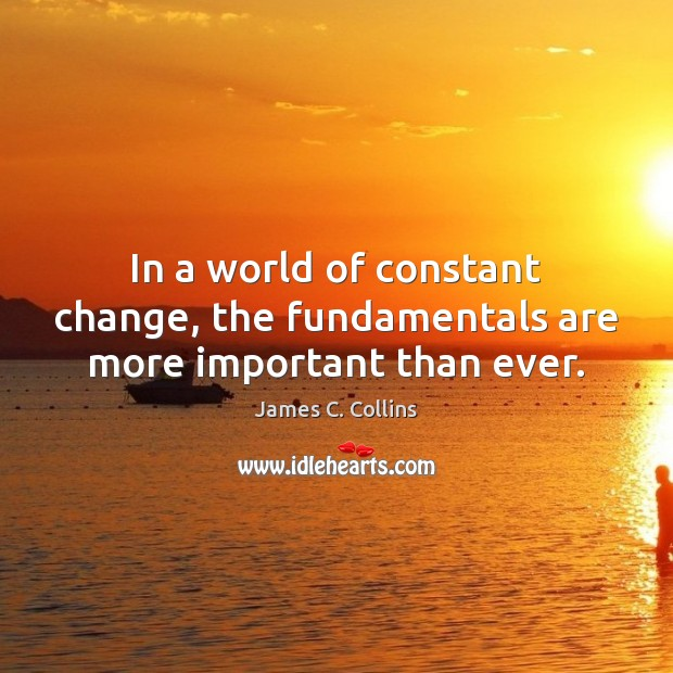 In a world of constant change, the fundamentals are more important than ever. James C. Collins Picture Quote