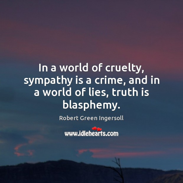 In a world of cruelty, sympathy is a crime, and in a world of lies, truth is blasphemy. Robert Green Ingersoll Picture Quote