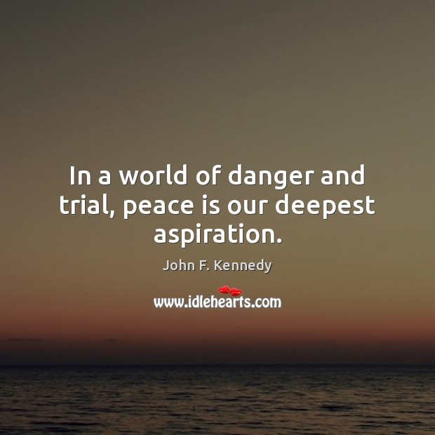 Image, In a world of danger and trial, peace is our deepest aspiration.