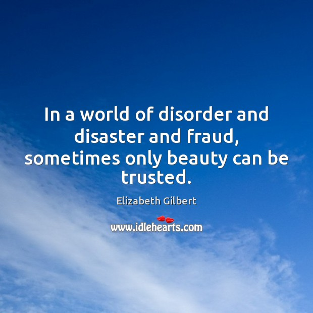 In a world of disorder and disaster and fraud, sometimes only beauty can be trusted. Image