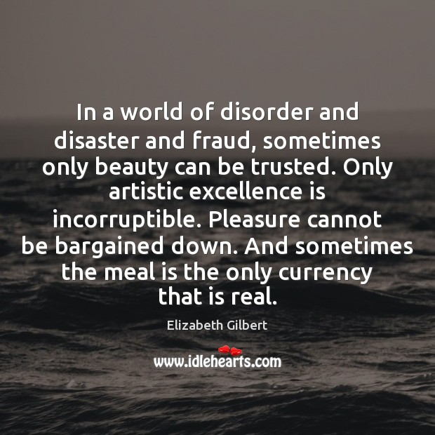 In a world of disorder and disaster and fraud, sometimes only beauty Elizabeth Gilbert Picture Quote