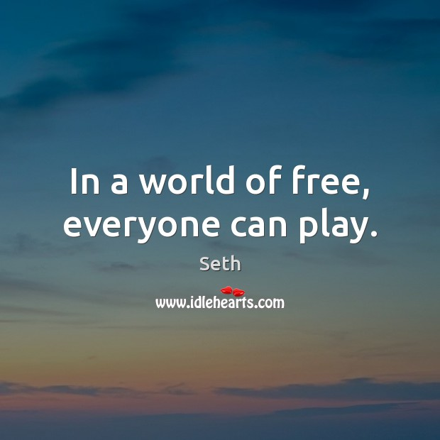 In a world of free, everyone can play. Seth Picture Quote