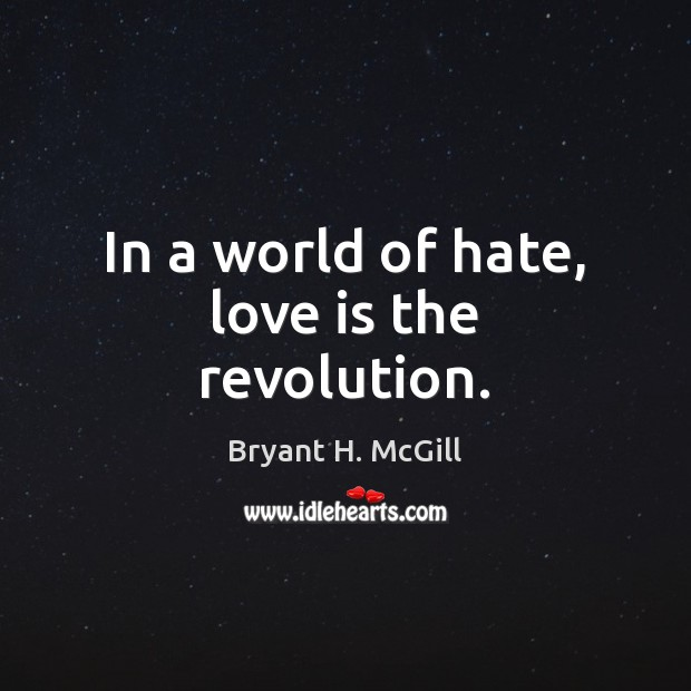 In a world of hate, love is the revolution. Image