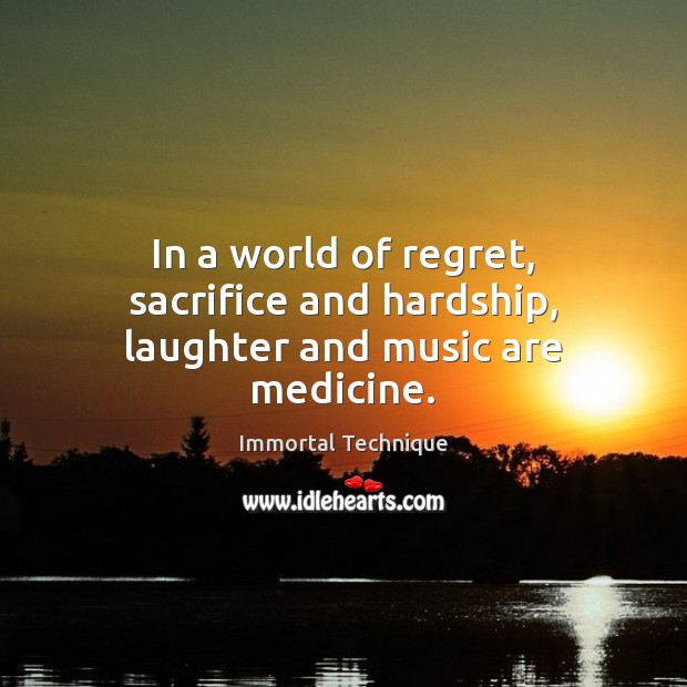 In a world of regret, sacrifice and hardship, laughter and music are medicine. Immortal Technique Picture Quote