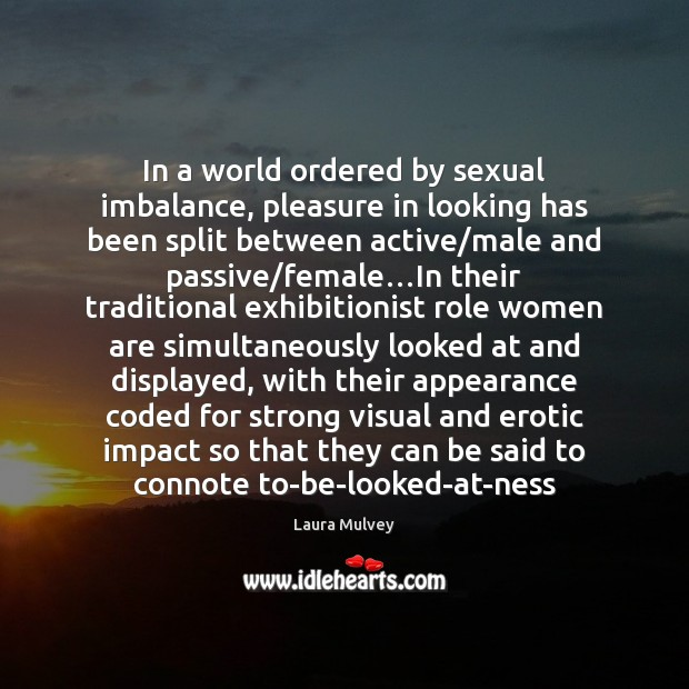 In a world ordered by sexual imbalance, pleasure in looking has been Image
