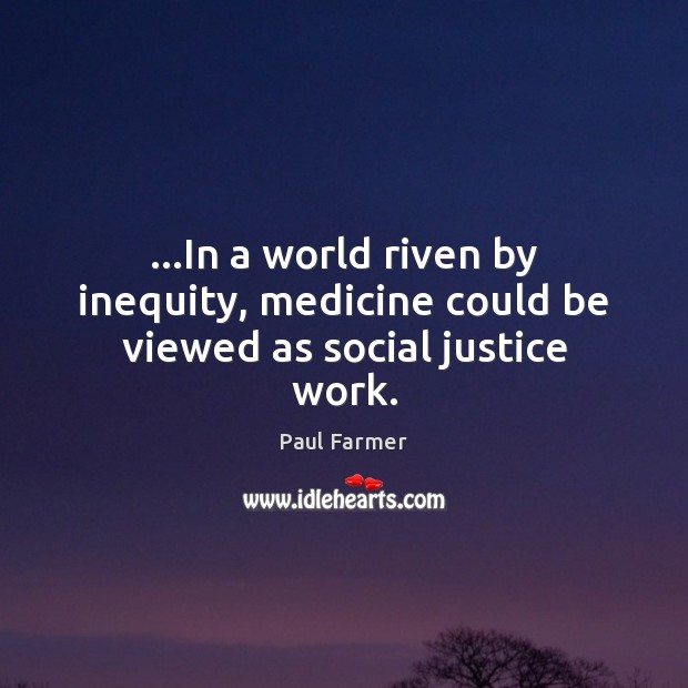 Image, …In a world riven by inequity, medicine could be viewed as social justice work.