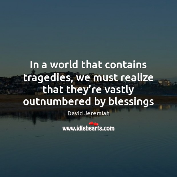 In a world that contains tragedies, we must realize that they're Image