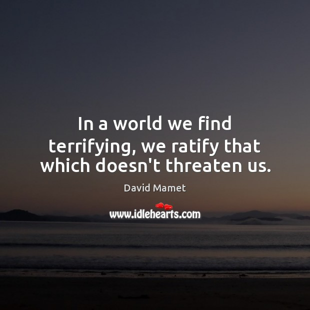 In a world we find terrifying, we ratify that which doesn't threaten us. Image