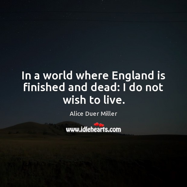 Image, In a world where England is finished and dead: I do not wish to live.