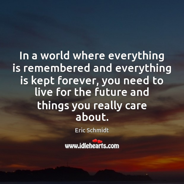 Eric Schmidt Picture Quote image saying: In a world where everything is remembered and everything is kept forever,