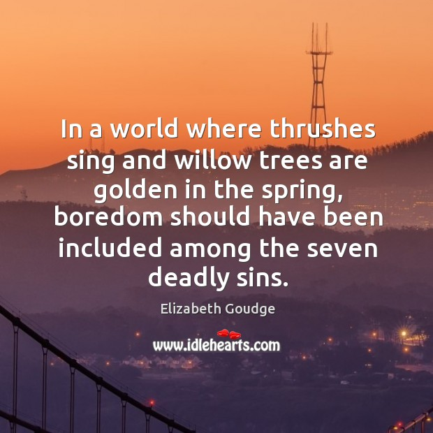 In a world where thrushes sing and willow trees are golden in Elizabeth Goudge Picture Quote