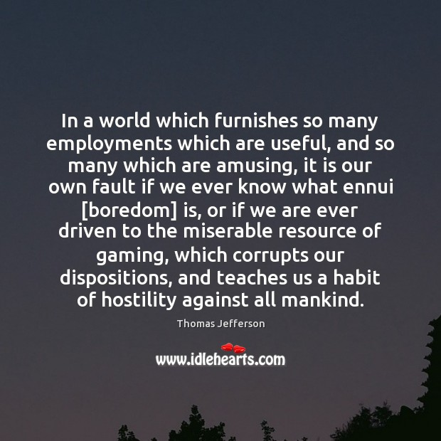 In a world which furnishes so many employments which are useful, and Thomas Jefferson Picture Quote