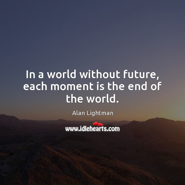 In a world without future, each moment is the end of the world. Alan Lightman Picture Quote
