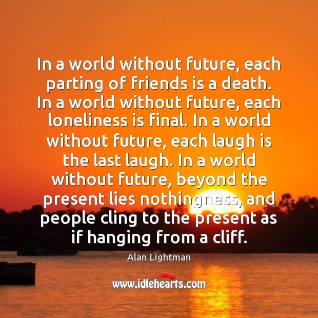 In a world without future, each parting of friends is a death. Alan Lightman Picture Quote
